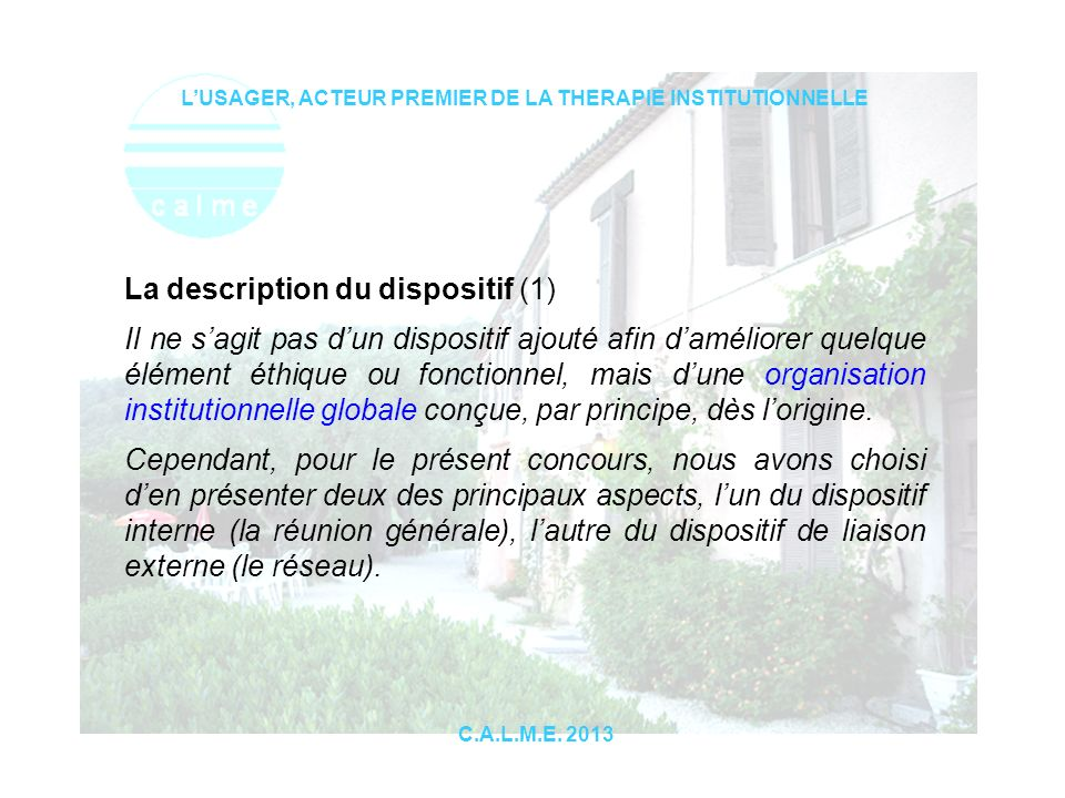 LUSAGER, ACTEUR PREMIER DE LA THERAPIE INSTITUTIONNELLE C.A.L.M.E. 2013 La description du dispositif (1) Il ne sagit pas dun dispositif ajouté afin da
