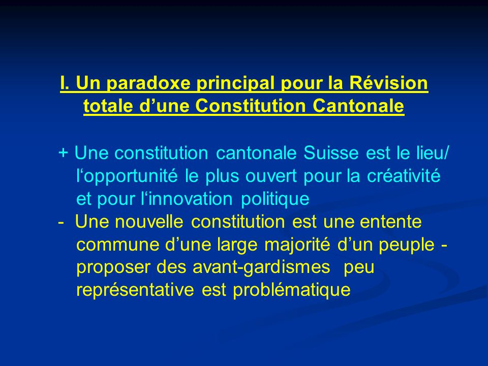 I. Un paradoxe principal pour la Révision totale dune Constitution Cantonale + Une constitution cantonale Suisse est le lieu/ lopportunité le plus ouv