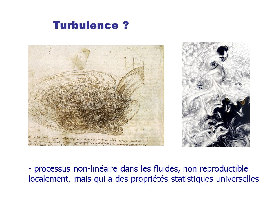 Turbulence ? Dynamical properties of turbulence are random, but statistical properties are predictable and universal - processus non-linéaire dans les