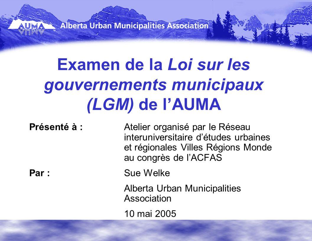 Examen de la Loi sur les gouvernements municipaux (LGM) de lAUMA Présenté à :Atelier organisé par le Réseau interuniversitaire détudes urbaines et régionales Villes Régions Monde au congrès de lACFAS Par :Sue Welke Alberta Urban Municipalities Association 10 mai 2005