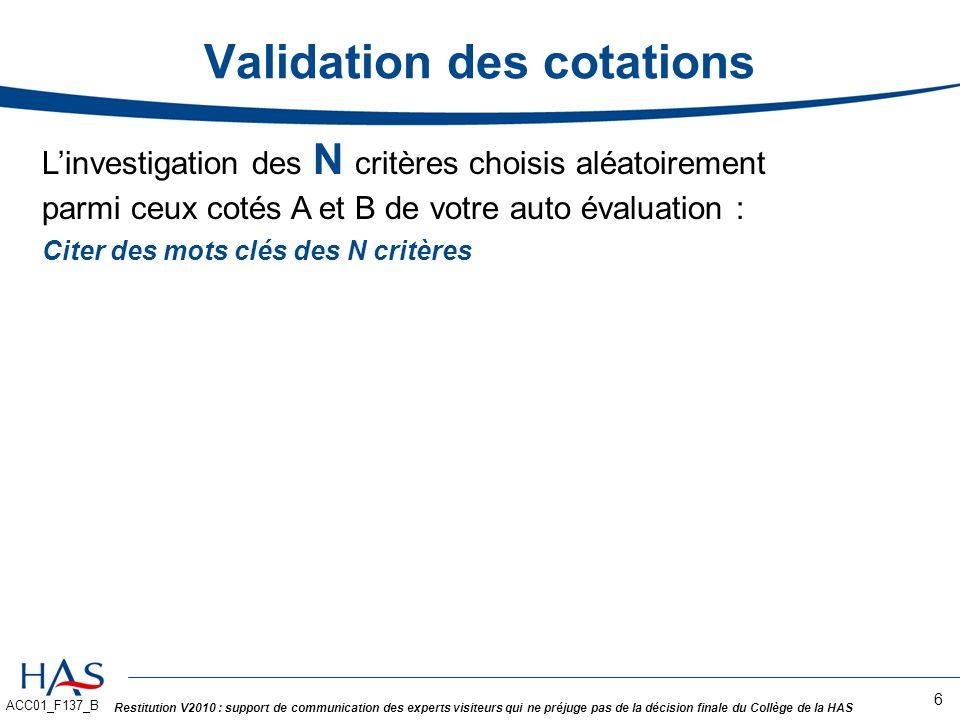 ACC01_F137_B Restitution V2010 : support de communication des experts visiteurs qui ne préjuge pas de la décision finale du Collège de la HAS Validation des cotations 7 Nous permet de : -Valider vos cotations, -Reprendre in extenso dans le Rapport de Certification lensemble de lauto évaluation produite sur les critères cotés A et B.