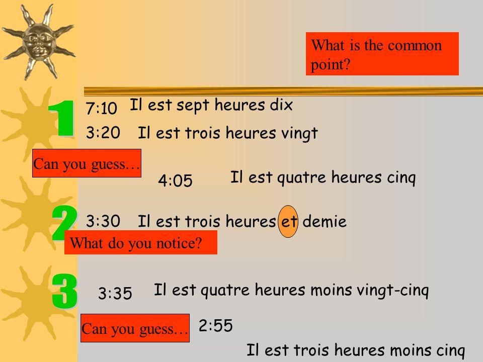 7:10 3:20 Il est sept heures dix Il est trois heures vingt What is the common point? Can you guess… 4:05 Il est quatre heures cinq 3:35 Il est quatre