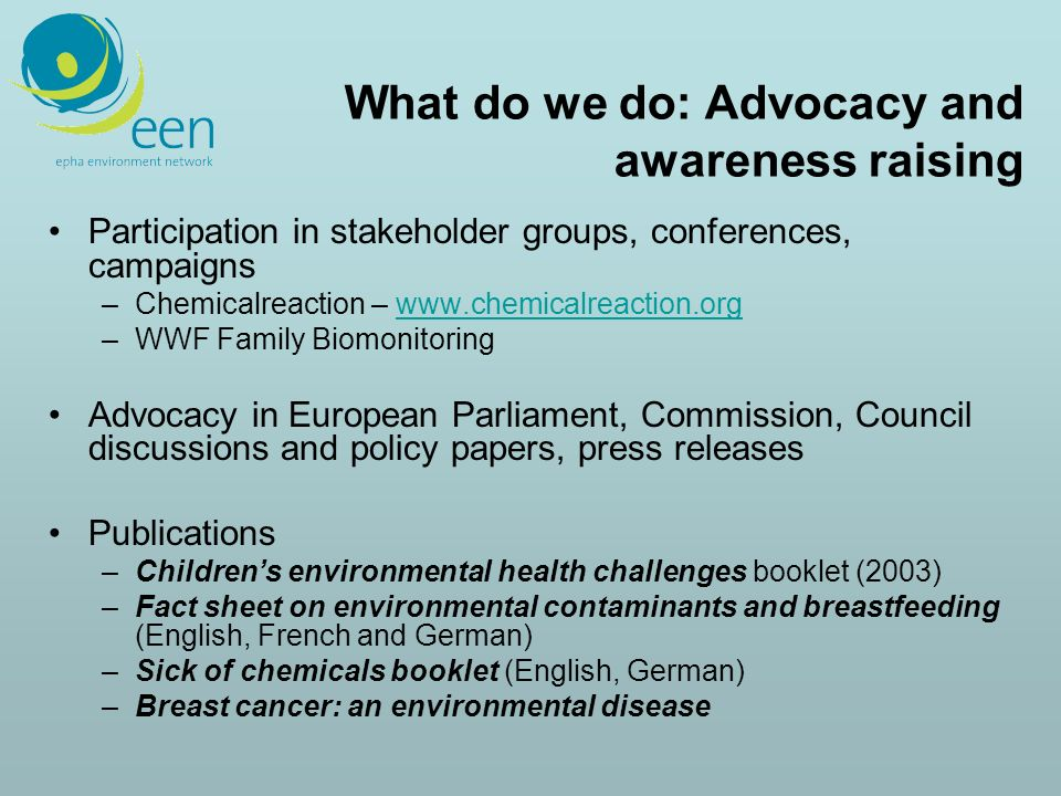 What do we do: Advocacy and awareness raising Participation in stakeholder groups, conferences, campaigns –Chemicalreaction – www.chemicalreaction.orgwww.chemicalreaction.org –WWF Family Biomonitoring Advocacy in European Parliament, Commission, Council discussions and policy papers, press releases Publications –Childrens environmental health challenges booklet (2003) –Fact sheet on environmental contaminants and breastfeeding (English, French and German) –Sick of chemicals booklet (English, German) –Breast cancer: an environmental disease