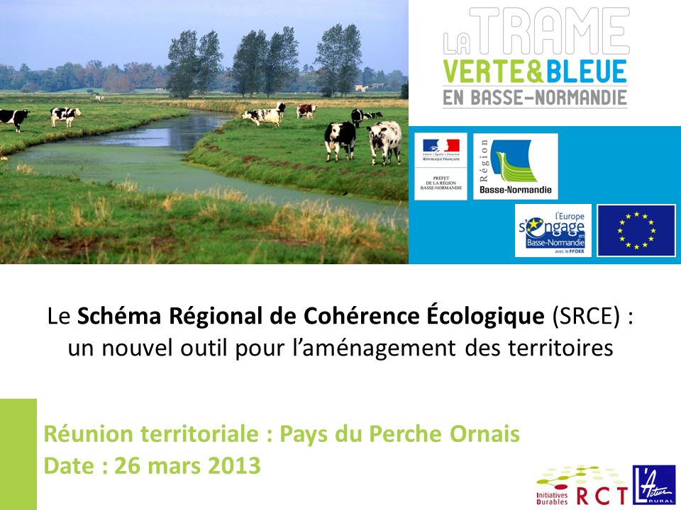 Le Schéma Régional de Cohérence Écologique (SRCE) : un nouvel outil pour laménagement des territoires Réunion territoriale : Pays du Perche Ornais Date : 26 mars 2013