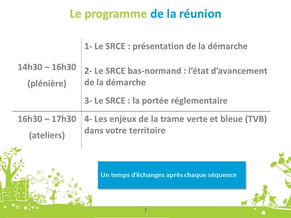 Le programme de la réunion 14h30 – 16h30 (plénière) 1- Le SRCE : présentation de la démarche 2- Le SRCE bas-normand : létat davancement de la démarche 3- Le SRCE : la portée réglementaire 16h30 – 17h30 (ateliers) 4- Les enjeux de la trame verte et bleue (TVB) dans votre territoire Un temps déchanges après chaque séquence 7