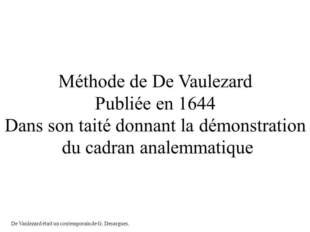 Méthode de De Vaulezard Publiée en 1644 Dans son taité donnant la démonstration du cadran analemmatique De Vaulezard était un contemporain de G.