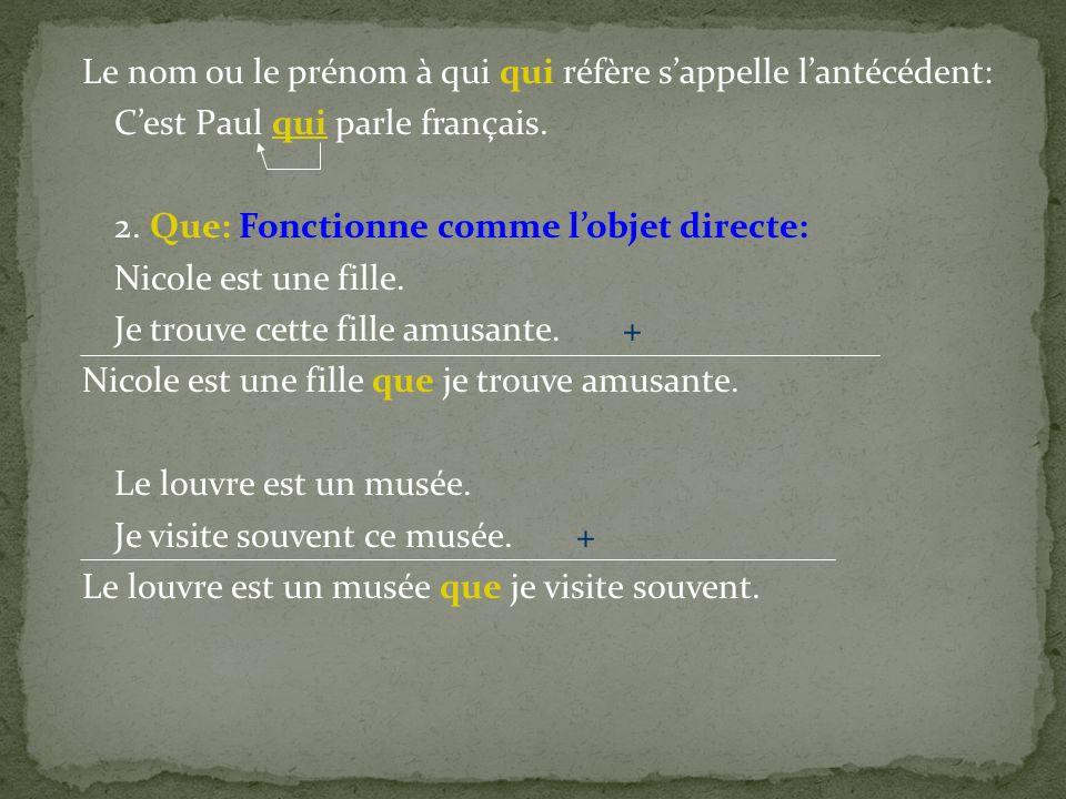 Le nom ou le prénom à qui qui réfère sappelle lantécédent: Cest Paul qui parle français. 2. Que: Fonctionne comme lobjet directe: Nicole est une fille