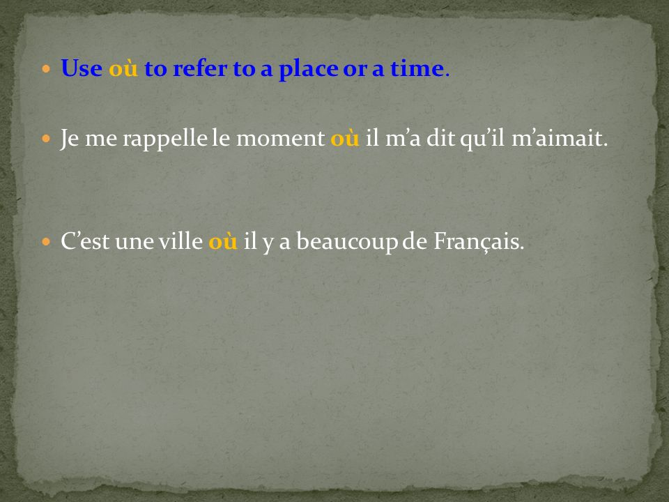 Use où to refer to a place or a time. Je me rappelle le moment où il ma dit quil maimait.