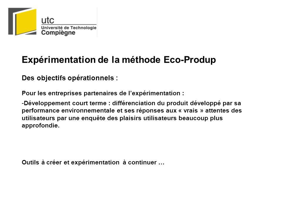 Expérimentation de la méthode Eco-Produp Des objectifs opérationnels : Pour les entreprises partenaires de lexpérimentation : -Développement court terme : différenciation du produit développé par sa performance environnementale et ses réponses aux « vrais » attentes des utilisateurs par une enquête des plaisirs utilisateurs beaucoup plus approfondie.