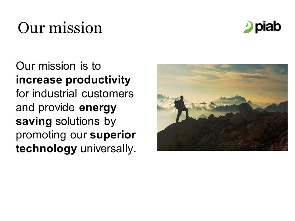 Our mission Our mission is to increase productivity for industrial customers and provide energy saving solutions by promoting our superior technology universally.