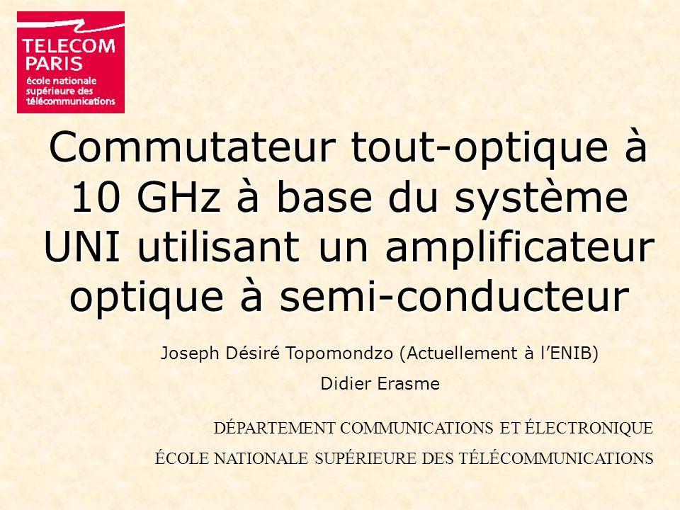 Commutateur tout-optique à 10 GHz à base du système UNI utilisant un amplificateur optique à semi-conducteur Joseph Désiré Topomondzo (Actuellement à lENIB) Didier Erasme DÉPARTEMENT COMMUNICATIONS ET ÉLECTRONIQUE ÉCOLE NATIONALE SUPÉRIEURE DES TÉLÉCOMMUNICATIONS