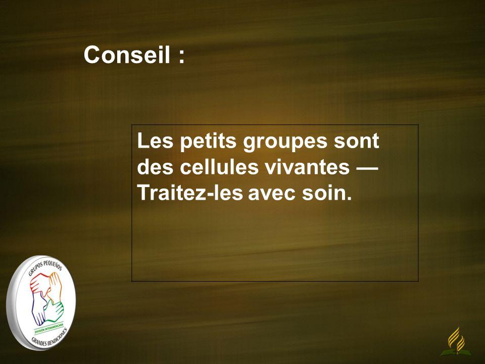 Conseil : Les petits groupes sont des cellules vivantes Traitez-les avec soin.