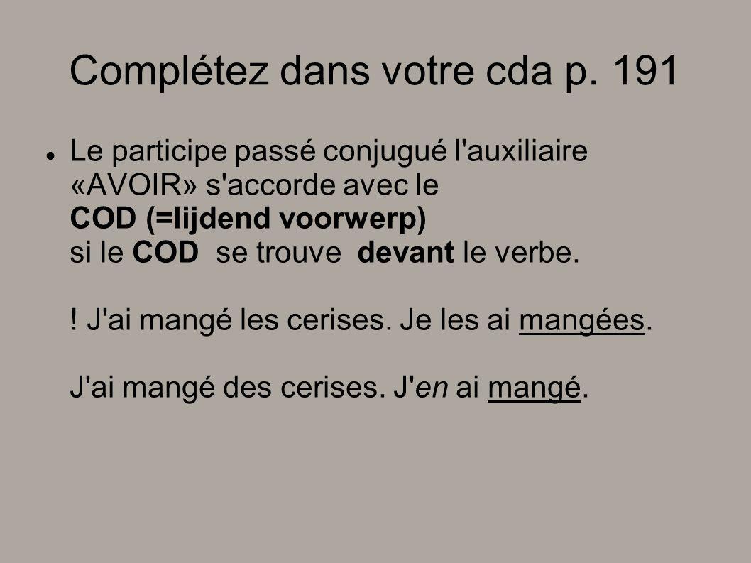 Complétez dans votre cda p. 191 Le participe passé conjugué l'auxiliaire «AVOIR» s'accorde avec le COD (=lijdend voorwerp) si le COD se trouve devant
