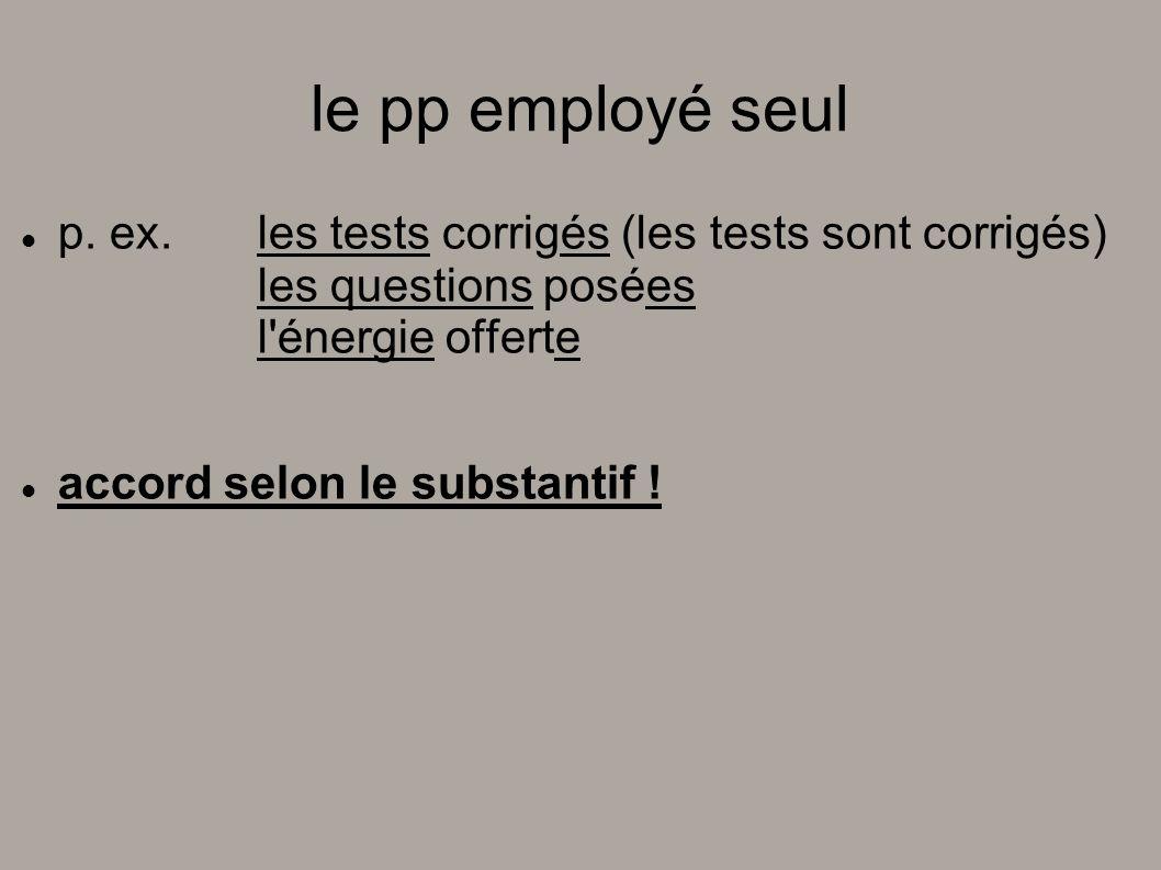le pp employé seul p. ex. les tests corrigés (les tests sont corrigés) les questions posées l'énergie offerte accord selon le substantif !