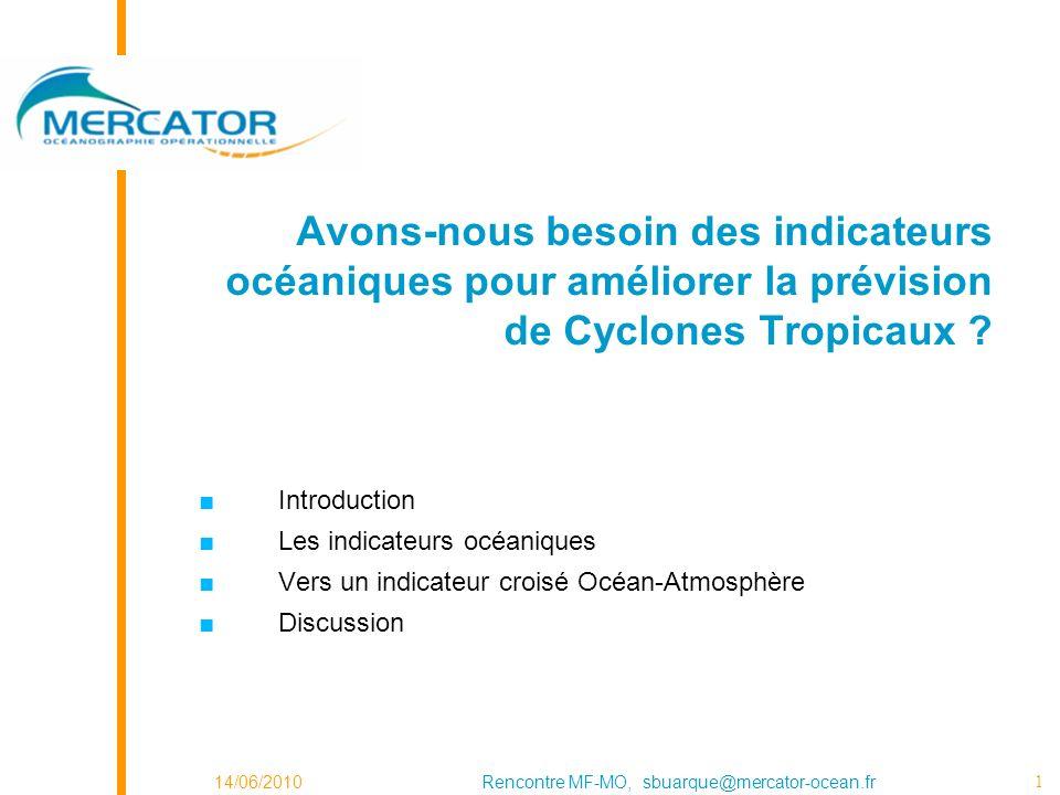 14/06/2010Rencontre MF-MO, sbuarque@mercator-ocean.fr 1 Avons-nous besoin des indicateurs océaniques pour améliorer la prévision de Cyclones Tropicaux .