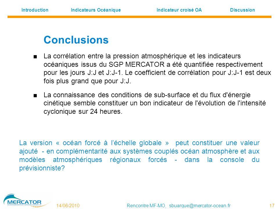 Indicateurs OcéaniqueDiscussion Indicateur croisé OA Introduction 14/06/2010Rencontre MF-MO, sbuarque@mercator-ocean.fr 17 Conclusions La corrélation entre la pression atmosphérique et les indicateurs océaniques issus du SGP MERCATOR a été quantifiée respectivement pour les jours J:J et J:J-1.