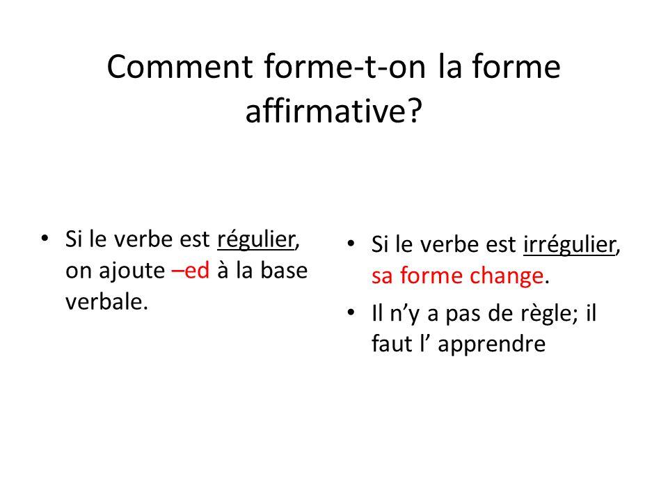 Comment forme-t-on la forme affirmative? Si le verbe est régulier, on ajoute –ed à la base verbale. Si le verbe est irrégulier, sa forme change. Il ny