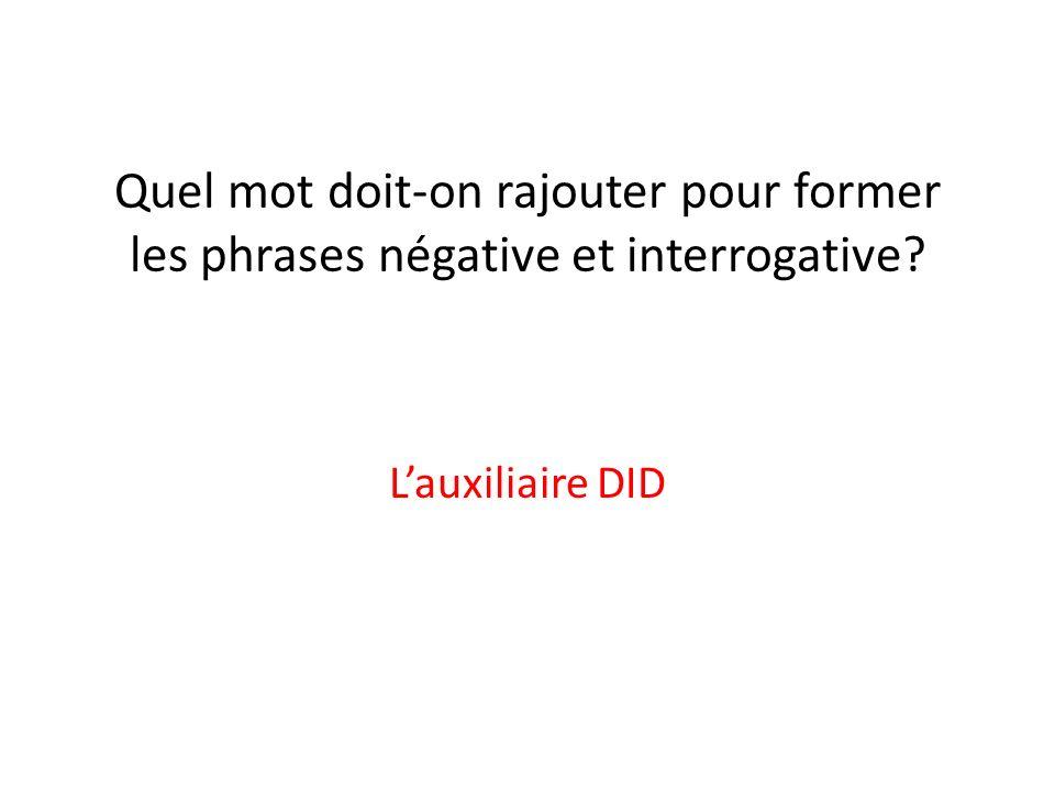 Quel mot doit-on rajouter pour former les phrases négative et interrogative? Lauxiliaire DID