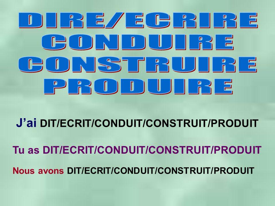 Jai DIT/ECRIT/CONDUIT/CONSTRUIT/PRODUIT Tu as DIT/ECRIT/CONDUIT/CONSTRUIT/PRODUIT Nous avons DIT/ECRIT/CONDUIT/CONSTRUIT/PRODUIT