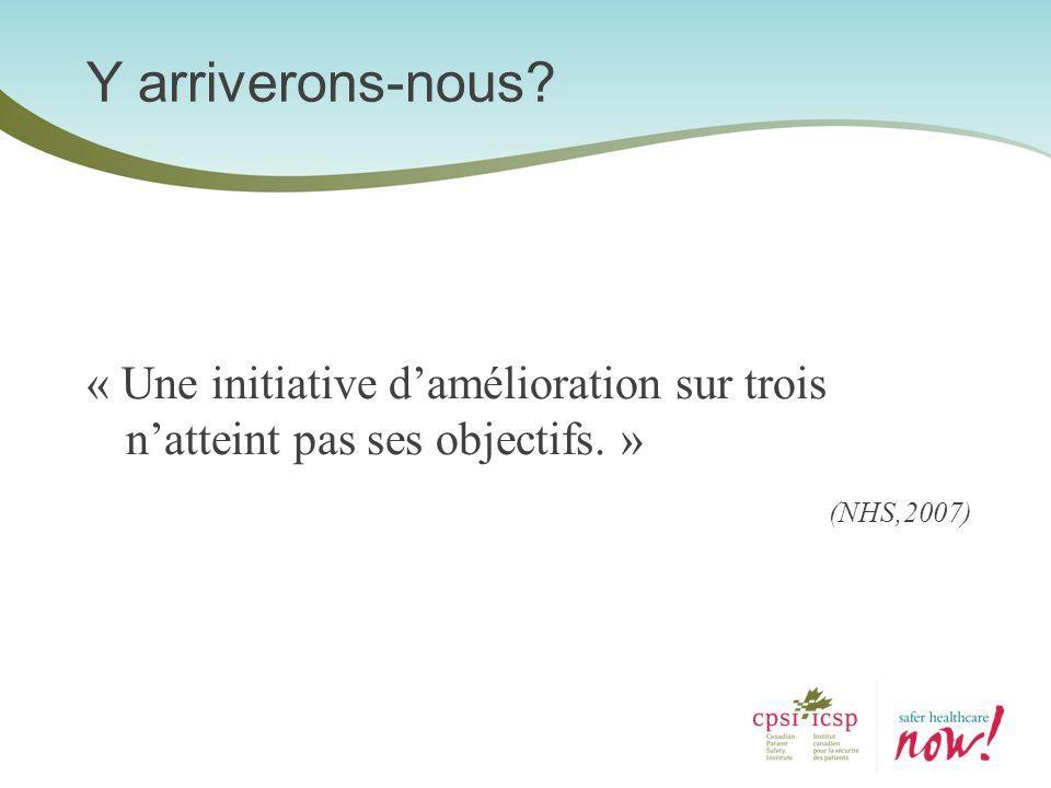 « Une initiative damélioration sur trois natteint pas ses objectifs. » (NHS,2007) Y arriverons-nous?