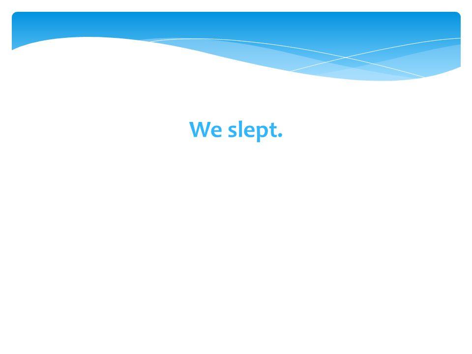 We slept.