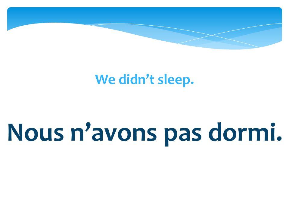 Nous navons pas dormi.