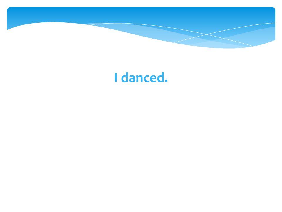 I danced.