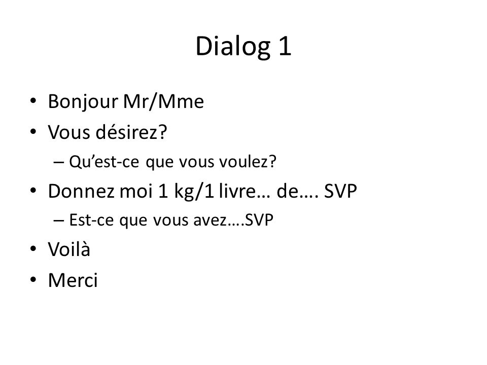 Dialog 1 Bonjour Mr/Mme Vous désirez? – Quest-ce que vous voulez? Donnez moi 1 kg/1 livre… de…. SVP – Est-ce que vous avez….SVP Voilà Merci