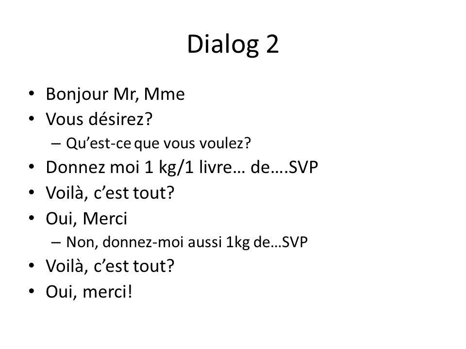 Dialog 2 Bonjour Mr, Mme Vous désirez? – Quest-ce que vous voulez? Donnez moi 1 kg/1 livre… de….SVP Voilà, cest tout? Oui, Merci – Non, donnez-moi aus