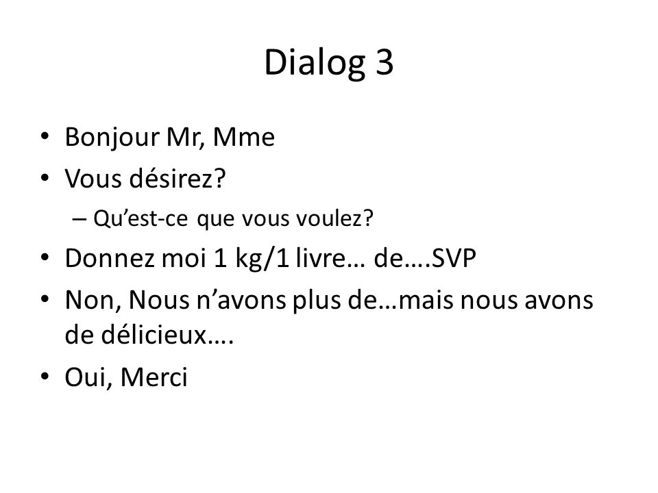 Dialog 3 Bonjour Mr, Mme Vous désirez? – Quest-ce que vous voulez? Donnez moi 1 kg/1 livre… de….SVP Non, Nous navons plus de…mais nous avons de délici