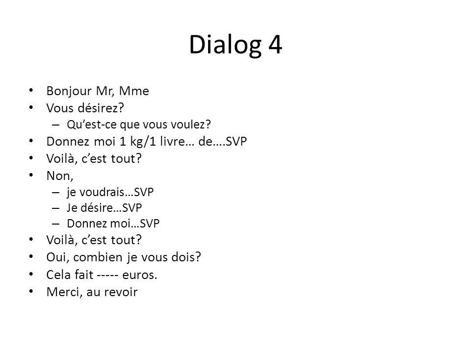 Dialog 4 Bonjour Mr, Mme Vous désirez? – Quest-ce que vous voulez? Donnez moi 1 kg/1 livre… de….SVP Voilà, cest tout? Non, – je voudrais…SVP – Je dési