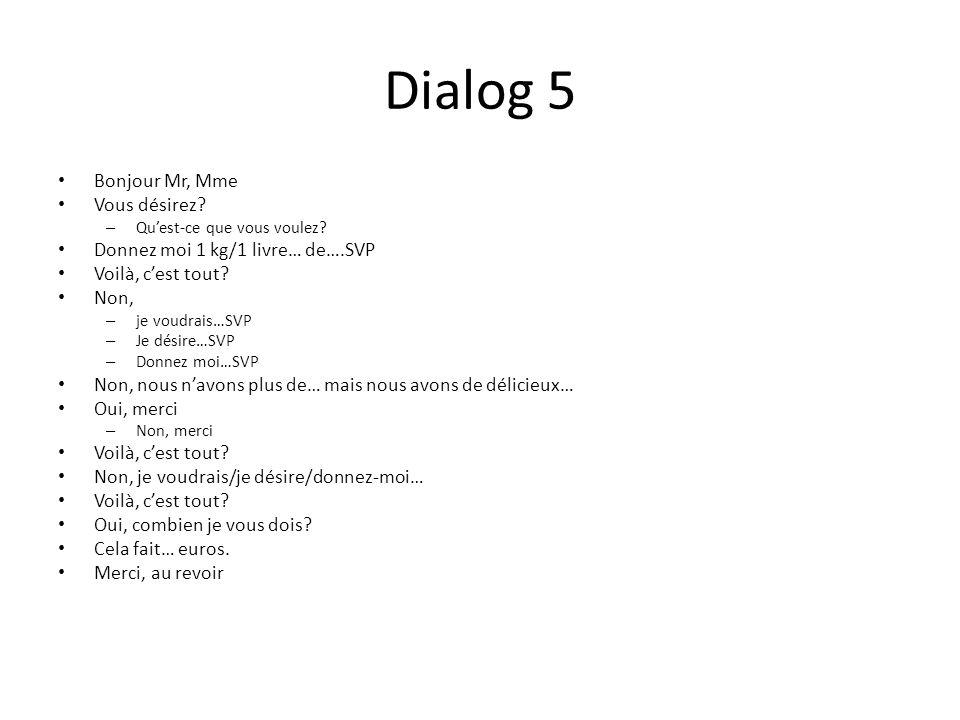 Dialog 5 Bonjour Mr, Mme Vous désirez? – Quest-ce que vous voulez? Donnez moi 1 kg/1 livre… de….SVP Voilà, cest tout? Non, – je voudrais…SVP – Je dési