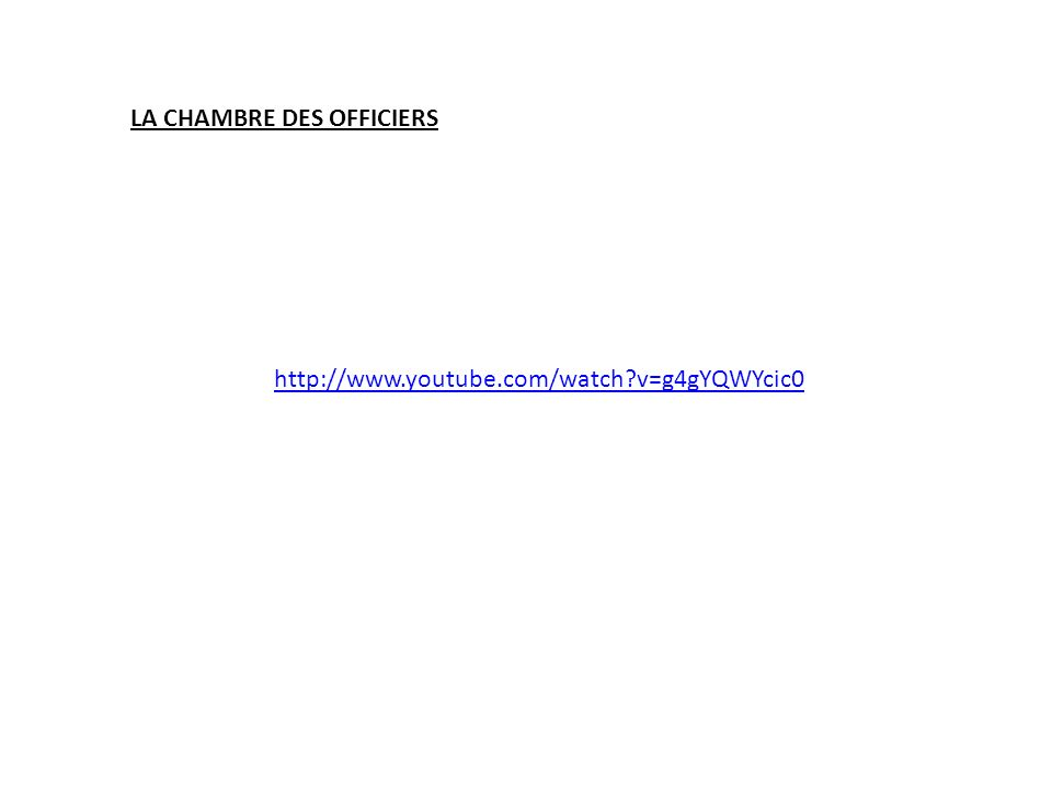 http://www.youtube.com/watch?v=g4gYQWYcic0 LA CHAMBRE DES OFFICIERS