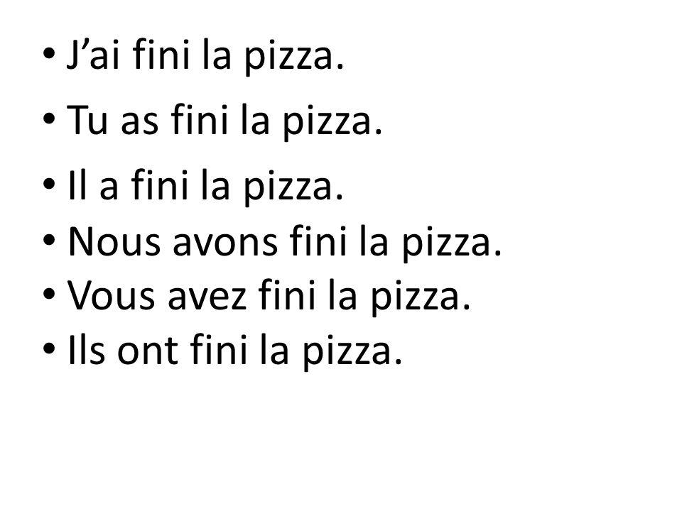 Jai fini la pizza. Tu as fini la pizza. Il a fini la pizza. Nous avons fini la pizza. Vous avez fini la pizza. Ils ont fini la pizza.