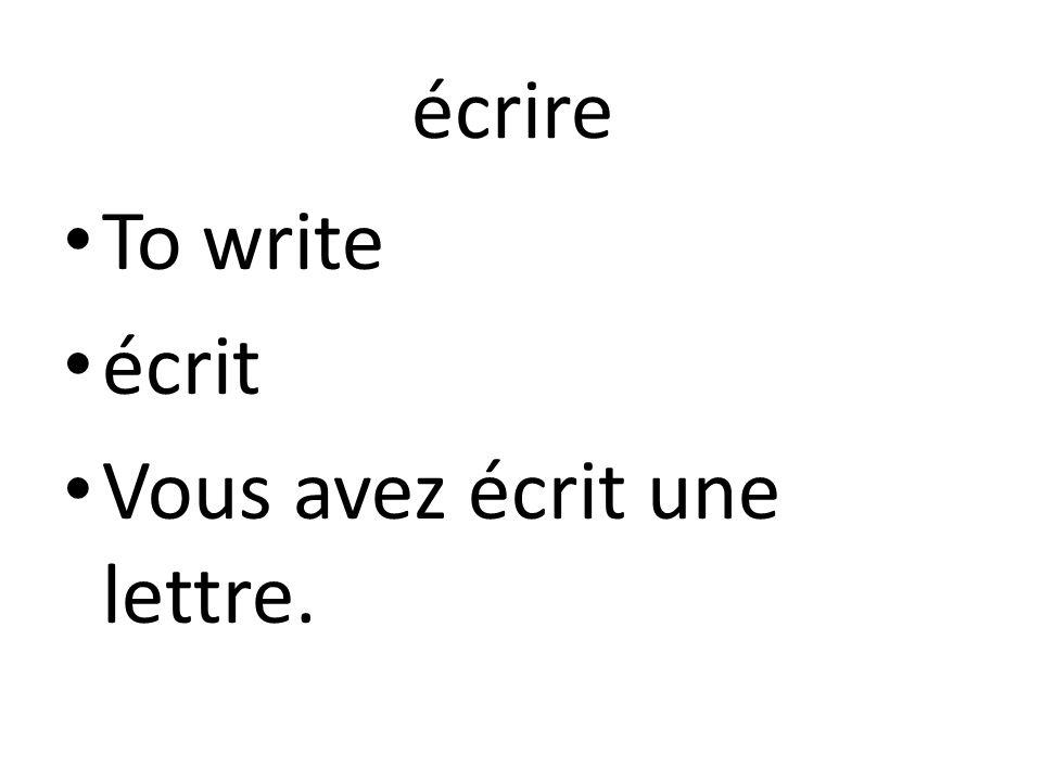 écrire To write écrit Vous avez écrit une lettre.