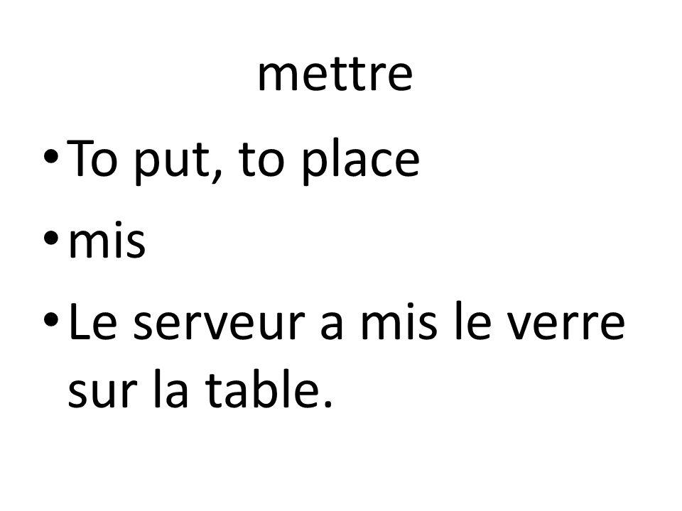 mettre To put, to place mis Le serveur a mis le verre sur la table.