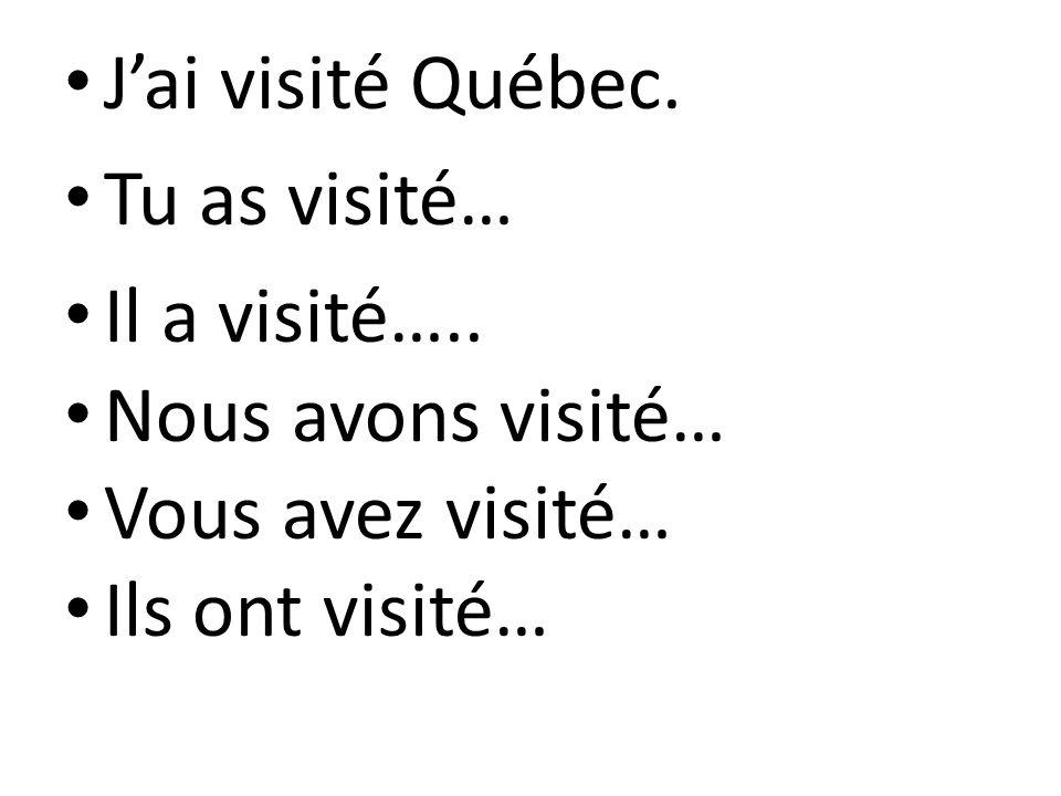 Jai visité Québec. Tu as visité… Il a visité….. Nous avons visité… Vous avez visité… Ils ont visité…