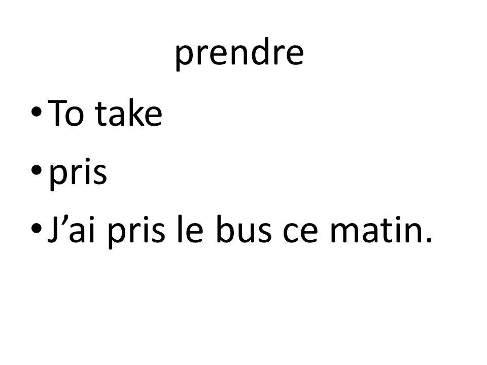 prendre To take pris Jai pris le bus ce matin.