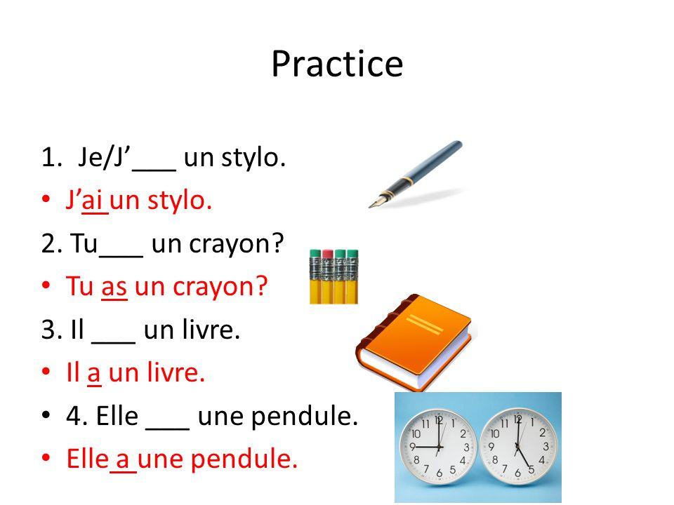 Practice 1.Je/J___ un stylo. Jai un stylo. 2. Tu___ un crayon? Tu as un crayon? 3. Il ___ un livre. Il a un livre. 4. Elle ___ une pendule. Elle a une