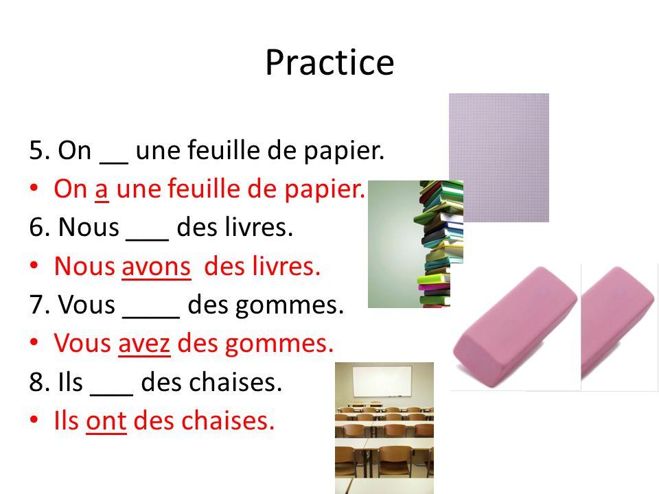 Practice 5. On __ une feuille de papier. On a une feuille de papier. 6. Nous ___ des livres. Nous avons des livres. 7. Vous ____ des gommes. Vous avez