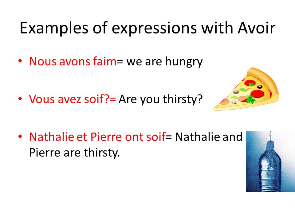 Examples of expressions with Avoir Nous avons faim= we are hungry Vous avez soif = Are you thirsty.