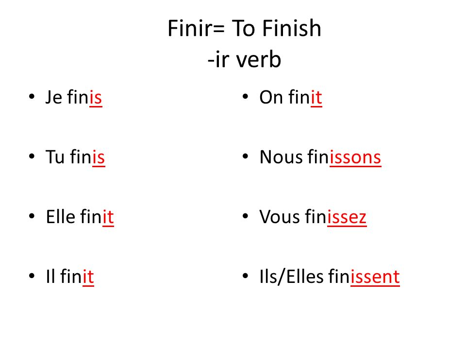 Finir= To Finish -ir verb Je finis Tu finis Elle finit Il finit On finit Nous finissons Vous finissez Ils/Elles finissent