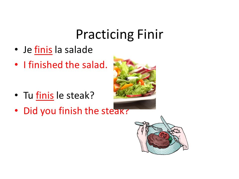 Practicing Finir Je finis la salade I finished the salad. Tu finis le steak? Did you finish the steak?