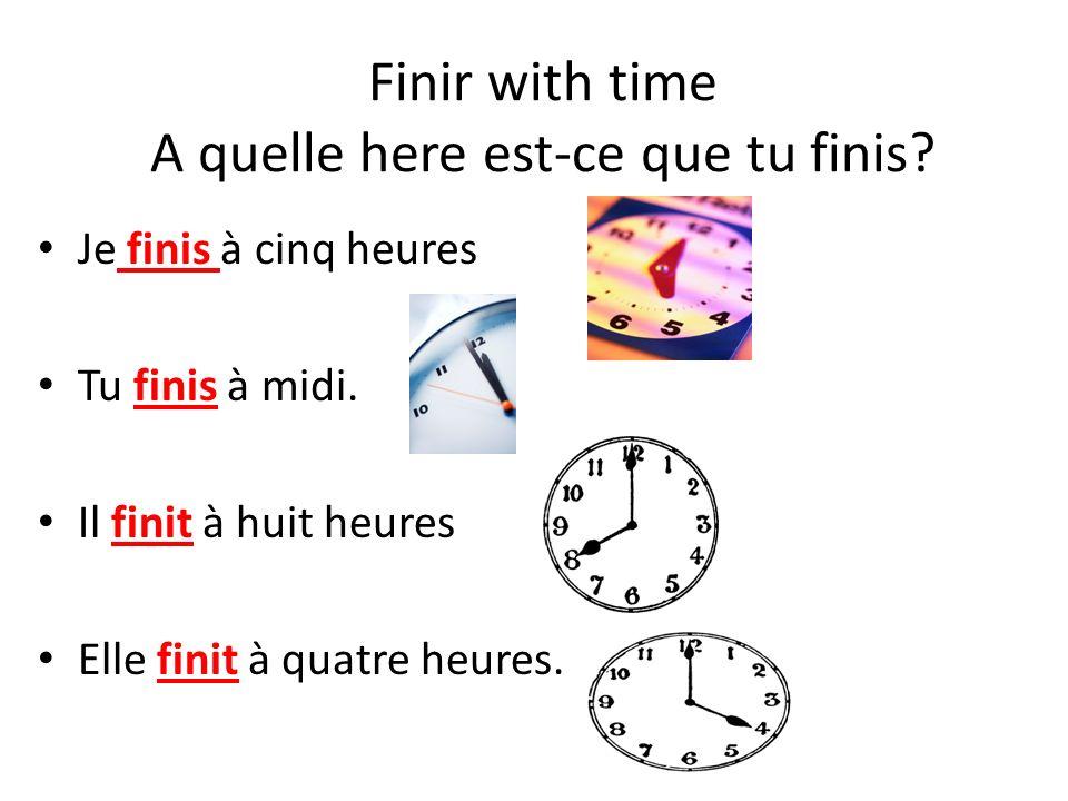 Finir with time A quelle here est-ce que tu finis? Je finis à cinq heures Tu finis à midi. Il finit à huit heures Elle finit à quatre heures.