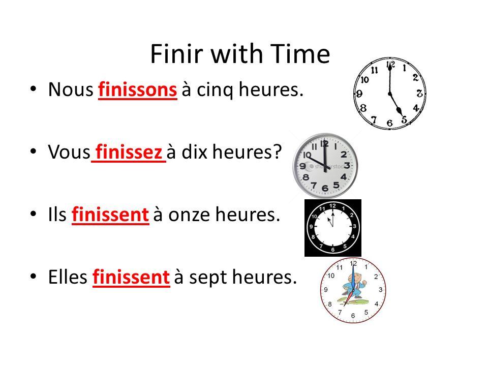 Finir with Time Nous finissons à cinq heures. Vous finissez à dix heures? Ils finissent à onze heures. Elles finissent à sept heures.