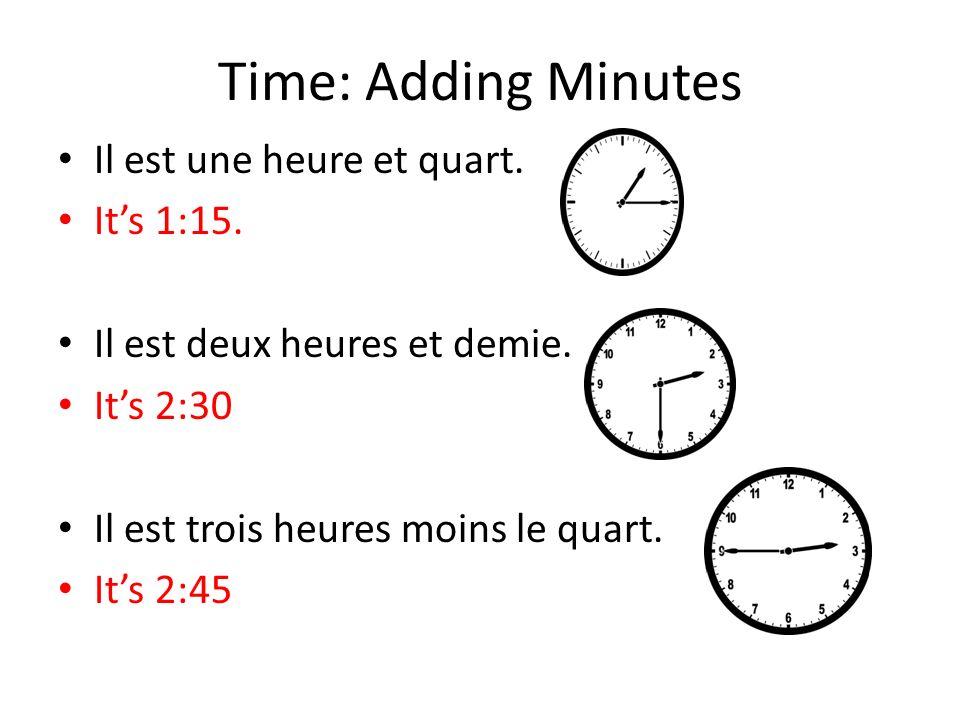 Time: Adding Minutes Il est une heure et quart. Its 1:15. Il est deux heures et demie. Its 2:30 Il est trois heures moins le quart. Its 2:45