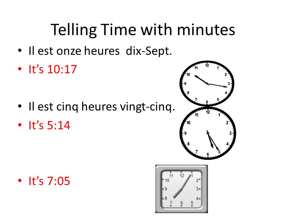 Telling Time with minutes Il est onze heures dix-Sept. Its 10:17 Il est cinq heures vingt-cinq. Its 5:14 Il est sept heures cinq. Its 7:05