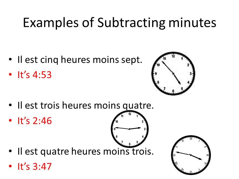 Examples of Subtracting minutes Il est cinq heures moins sept. Its 4:53 Il est trois heures moins quatre. Its 2:46 Il est quatre heures moins trois. I