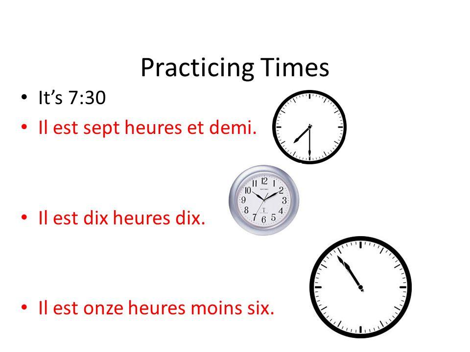 Practicing Times Its 7:30 Il est sept heures et demi. Its 10:10. Il est dix heures dix. Its 10:54 Il est onze heures moins six.