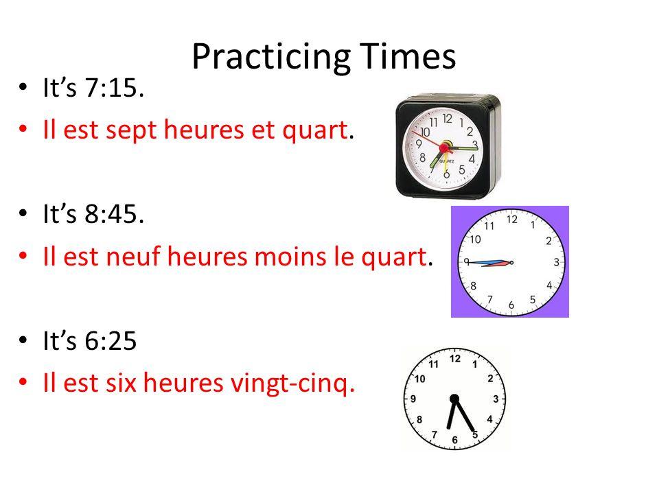 Practicing Times Its 7:15. Il est sept heures et quart. Its 8:45. Il est neuf heures moins le quart. Its 6:25 Il est six heures vingt-cinq.